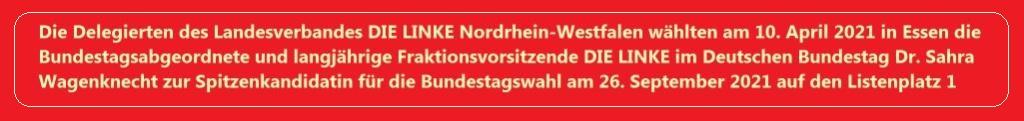 Die Delegierten des Landesverbandes DIE LINKE Nordrhein-Westfalen wählten am 1. April 2021 in Essen die Bundestagsabgeordnete und langjährige Fraktionsvorsitzende DIE LINKE im Deutschen Bundestag Dr. Sahra Wagenknecht zur Spitzenkandidatin für die Bundestagswahl am 26. September 2021 auf den Listenplatz 1.