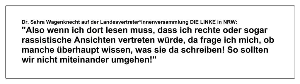 Dr. Sahra Wagenknecht in ihrer Bewerbungsrede um den Listenplatz 1 zur Bundestagswahl am 26. September 2021 auf der Landesvertreter*innenversammlung DIE LINKE am 10. April 2021 in NRW: 'Also wenn ich dort lesen muss, dass ich rechte oder sogar rassistische Ansichten vertreten würde, da frage ich mich, ob manche überhaupt wissen, was sie da schreiben! So sollten wir nicht miteinander umgehen!'