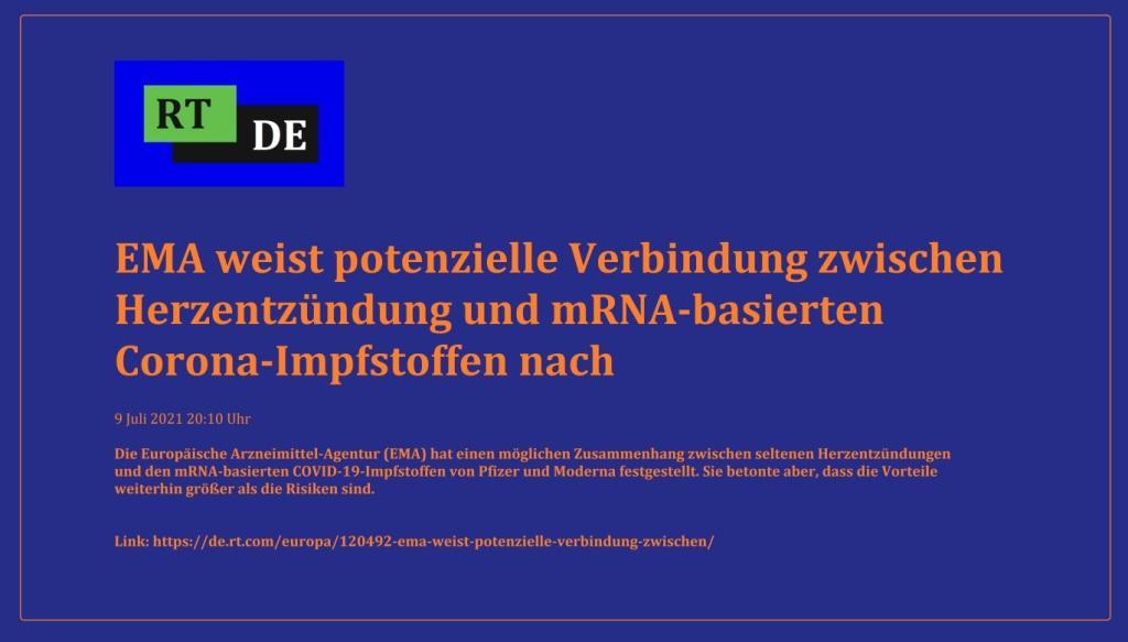 EMA weist potenzielle Verbindung zwischen Herzentzündung und mRNA-basierten Corona-Impfstoffen nach - Die Europäische Arzneimittel-Agentur (EMA) hat einen möglichen Zusammenhang zwischen seltenen Herzentzündungen und den mRNA-basierten COVID-19-Impfstoffen von Pfizer und Moderna festgestellt. Sie betonte aber, dass die Vorteile weiterhin größer als die Risiken sind. -  RT DE - 9 Juli 2021 20:10 Uhr - Link: https://de.rt.com/europa/120492-ema-weist-potenzielle-verbindung-zwischen/