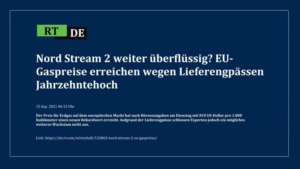 Nord Stream 2 weiter überflüssig? EU-Gaspreise erreichen wegen Lieferengpässen Jahrzehntehoch - Der Preis für Erdgas auf dem europäischen Markt hat nach Börsenangaben am Dienstag mit 810 US-Dollar pro 1.000 Kubikmeter einen neuen Rekordwert erreicht. Aufgrund der Lieferengpässe schlossen Experten jedoch ein mögliches weiteres Wachstum nicht aus.  -  RT DE - 15 Sep. 2021 06:15 Uhr - Link: https://de.rt.com/wirtschaft/124063-nord-stream-2-eu-gaspreise/