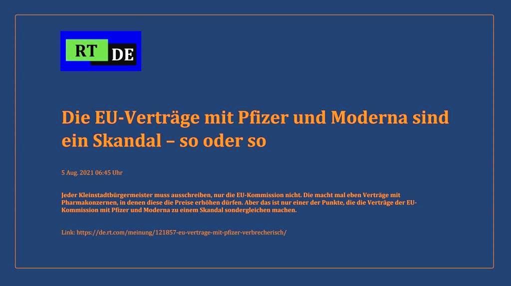 Die EU-Verträge mit Pfizer und Moderna sind ein Skandal – so oder so - Jeder Kleinstadtbürgermeister muss ausschreiben, nur die EU-Kommission nicht. Die macht mal eben Verträge mit Pharmakonzernen, in denen diese die Preise erhöhen dürfen. Aber das ist nur einer der Punkte, die die Verträge der EU-Kommission mit Pfizer und Moderna zu einem Skandal sondergleichen machen. -  RT DE - 5 Aug. 2021 06:45 Uhr - Link: https://de.rt.com/meinung/121857-eu-vertrage-mit-pfizer-verbrecherisch/