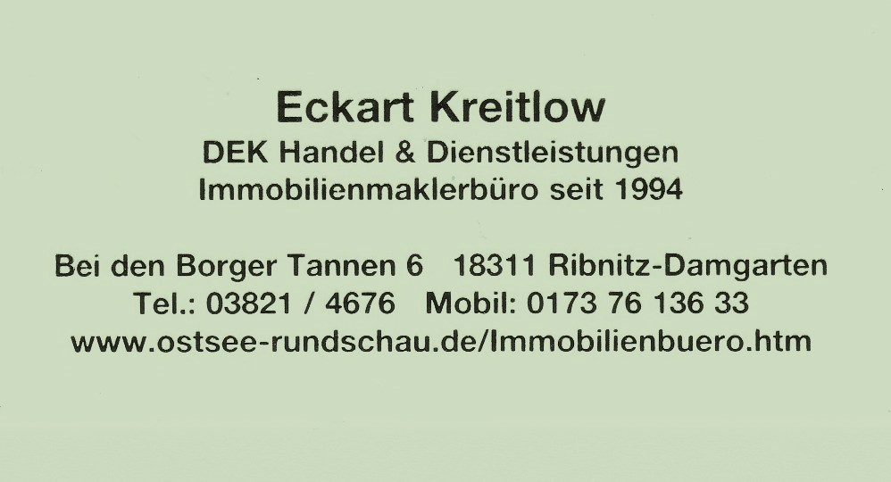 Eckart Kreitlow - DEK Handel & Dienstleistungen - Immobilienmaklerbüro seit 1994 - Bei den Borger Tannen 6 - 18311 Ribnitz-Damgarten - Tel.: 03821 / 4676 - Mobil: 0173 76 136 33 - www.ostsee-rundschau.de/Immobilienbuero.htm