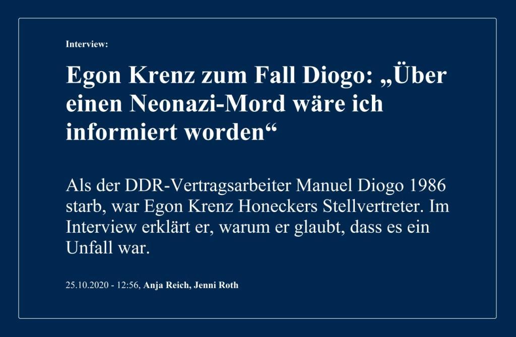 Aus dem Posteingang von Egon Krenz - Interview: Egon Krenz zum Fall Diogo: 'Über einen Neonazi-Mord wäre ich informiert worden' - Als der DDR-Vertragsarbeiter Manuel Diogo 1986 starb, war Egon Krenz Honeckers Stellvertreter. Im Interview erklärt er, warum er glaubt, dass es ein Unfall war. - Berliner Zeitung - 25.10.2020 - 12:56, Anja Reich, Jenni Roth