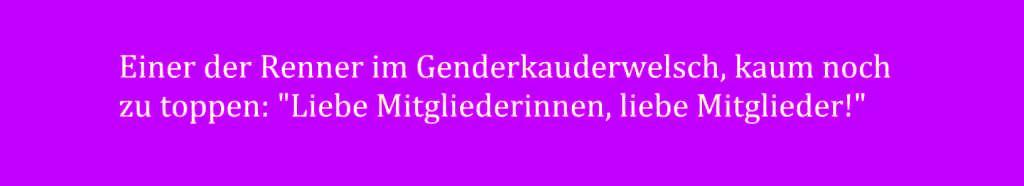 Der Genderkauderwelsch treibt immer mehr Blüten! - Einer der Renner im Genderkauderwelsch, kaum noch zu toppen: 'Liebe Mitgliederinnen, liebe Mitglieder!'