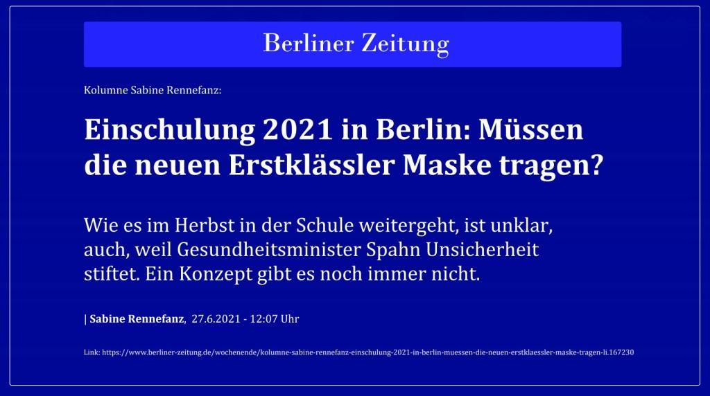 Kolumne Sabine Rennefanz: Einschulung 2021 in Berlin: Müssen die neuen Erstklässler Maske tragen? - Wie es im Herbst in der Schule weitergeht, ist unklar, auch, weil Gesundheitsminister Spahn Unsicherheit stiftet. Ein Konzept gibt es noch immer nicht. - Berliner Zeitung - Sabine Rennefanz, 27.6.2021 - 12:07 Uhr - Link: https://www.berliner-zeitung.de/wochenende/kolumne-sabine-rennefanz-einschulung-2021-in-berlin-muessen-die-neuen-erstklaessler-maske-tragen-li.167230