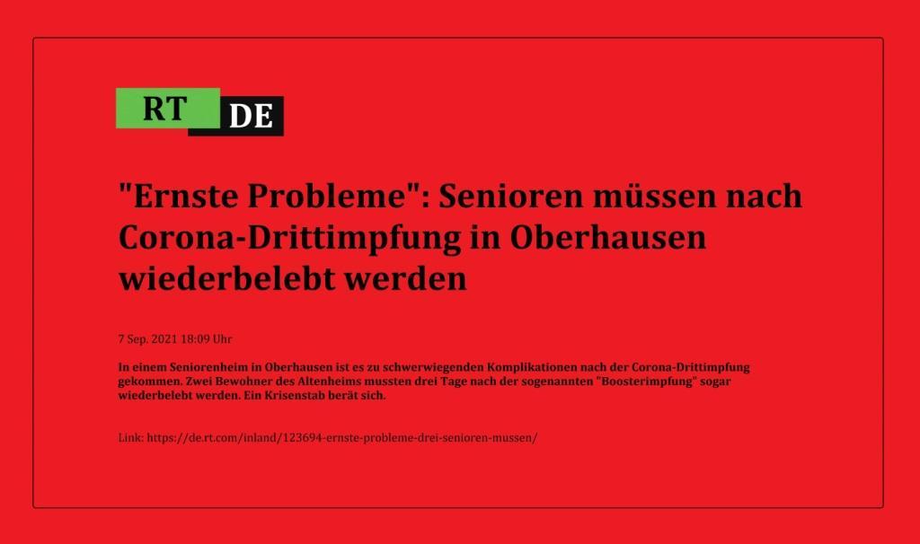 'Ernste Probleme': Senioren müssen nach Corona-Drittimpfung in Oberhausen wiederbelebt werden - In einem Seniorenheim in Oberhausen ist es zu schwerwiegenden Komplikationen nach der Corona-Drittimpfung gekommen. Zwei Bewohner des Altenheims mussten drei Tage nach der sogenannten 'Boosterimpfung' sogar wiederbelebt werden. Ein Krisenstab berät sich. -  RT DE - 7 Sep. 2021 18:09 Uhr - Link: https://de.rt.com/inland/123694-ernste-probleme-drei-senioren-mussen/