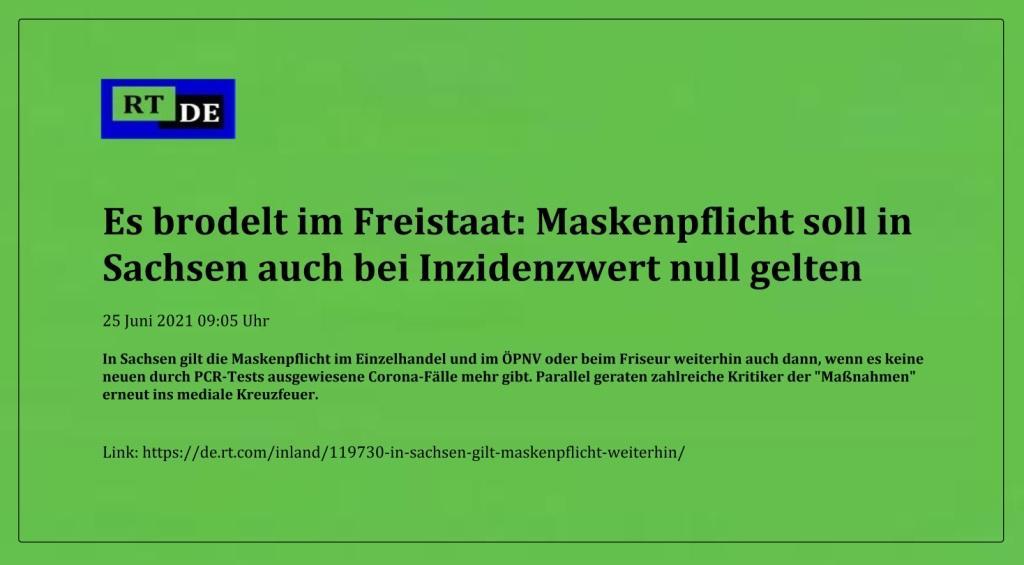 Es brodelt im Freistaat: Maskenpflicht soll in Sachsen auch bei Inzidenzwert null gelten - In Sachsen gilt die Maskenpflicht im Einzelhandel und im ÖPNV oder beim Friseur weiterhin auch dann, wenn es keine neuen durch PCR-Tests ausgewiesene Corona-Fälle mehr gibt. Parallel geraten zahlreiche Kritiker der 'Maßnahmen' erneut ins mediale Kreuzfeuer.  -  RT DE - 25 Juni 2021 09:05 Uhr  - Link: https://de.rt.com/inland/119730-in-sachsen-gilt-maskenpflicht-weiterhin/
