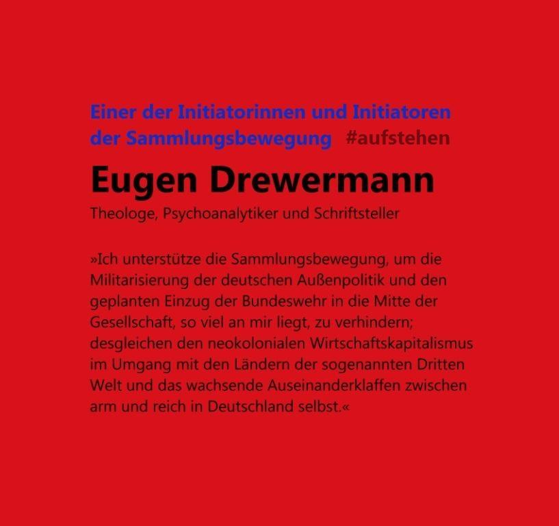 Eugen Drewermann, Theologe, Psychoanalytiker und Schriftsteller - 'Ich unterstütze die Sammlungsbewegung aufstehen, um die Militarisierung der deutschen Außenpolitik und den geplanten Einzug der Bundeswehr in die Mitte der Gesellschaft, so viel an mir liegt, zu verhindern; desgleichen den neokolonialen Wirtschaftskapitalismus im Umgang mit den Ländern der sogenannten Dritten Welt und das wachsende Auseinanderklaffen zwischen arm und reich in Deutschland selbst.'