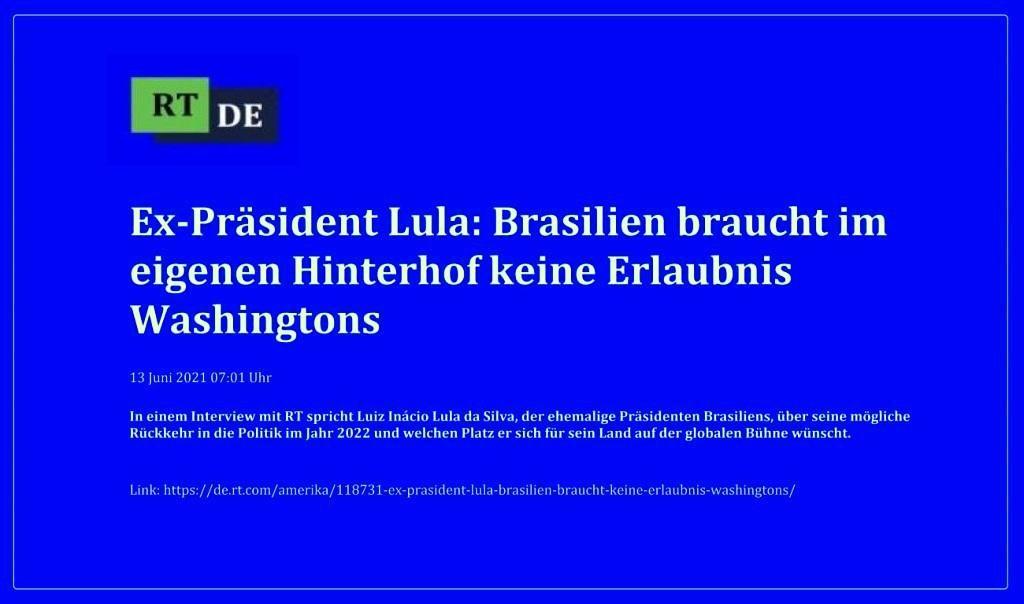 Ex-Präsident Lula: Brasilien braucht im eigenen Hinterhof keine Erlaubnis Washingtons - In einem Interview mit RT spricht Luiz Inácio Lula da Silva, der ehemalige Präsidenten Brasiliens, über seine mögliche Rückkehr in die Politik im Jahr 2022 und welchen Platz er sich für sein Land auf der globalen Bühne wünscht. -  RT DE - 13 Juni 2021 07:01 Uhr  - Link: https://de.rt.com/amerika/118731-ex-prasident-lula-brasilien-braucht-keine-erlaubnis-washingtons/