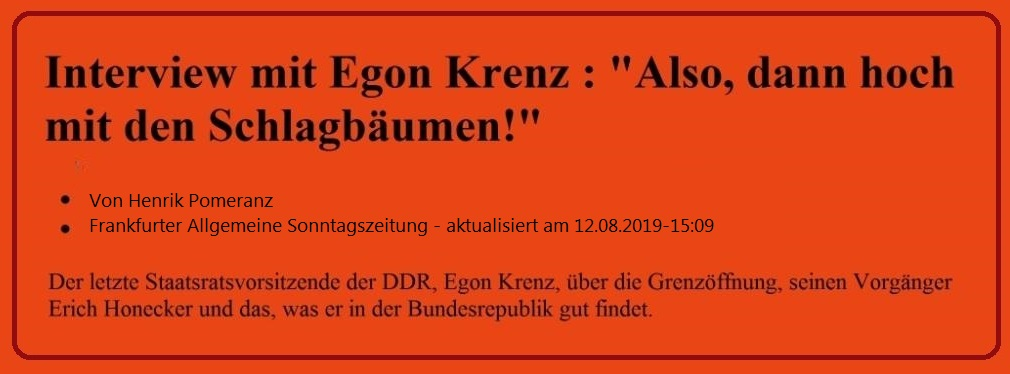 Interview der Frankfurter Allgemeinen Sonntagszeitung mit Egon Krenz - aktualisiert am 12.08.2019-15:09 Uhr - Von Henrik Pomeranz - Der letzte Staatsratsvorsitzende der DDR, Egon Krenz, über die Grenzöffnung, seinen Vorgänger Erich Honecker und das, was er in der Bundesrepublik gut findet.