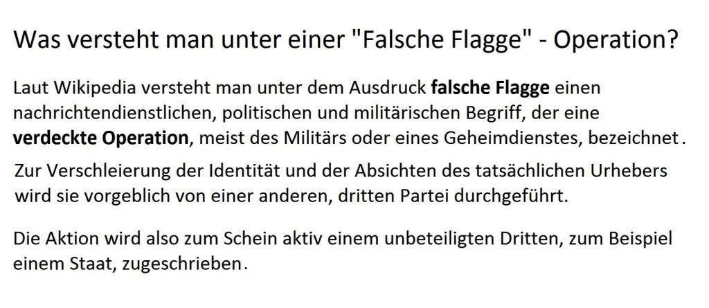 Falsche Flagge bezeichnet laut Wikipedia Er bezeichnet eine verdeckte Operation, meist des Militärs oder eines Geheimdienstes, die zur Verschleierung der Identität und der Absichten des tatsächlichen Urhebers vorgeblich von einer anderen, dritten Partei durchgeführt wird.