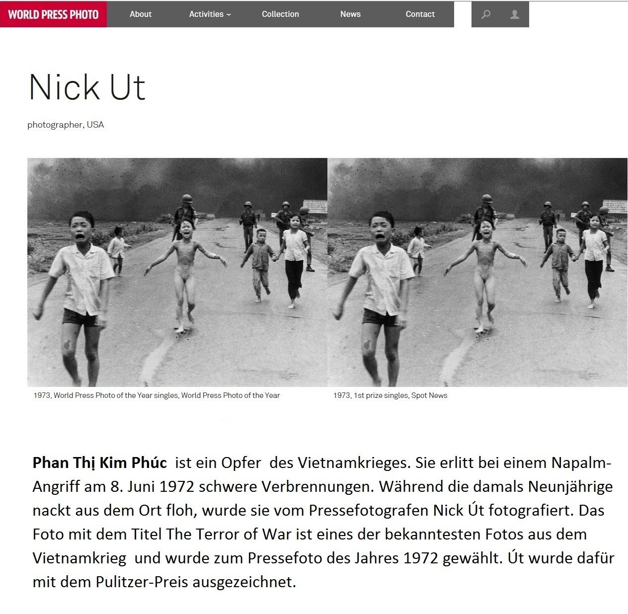 Phan Thị Kim Phúc ist ein Opfer  des Vietnamkrieges. Sie erlitt bei einem Napalm-Angriff am 8. Juni 1972 schwere Verbrennungen. Während die damals Neunjährige nackt aus dem Ort floh, wurde sie vom Pressefotografen Nick Út fotografiert. Das Foto mit dem Titel The Terror of War ist neben der Erschießung von Nguyễn Văn Lém eines der bekanntesten Fotos aus dem Vietnamkrieg  und wurde zum Pressefoto des Jahres 1972 gewählt. Út wurde dafür mit dem Pulitzer-Preis ausgezeichnet.