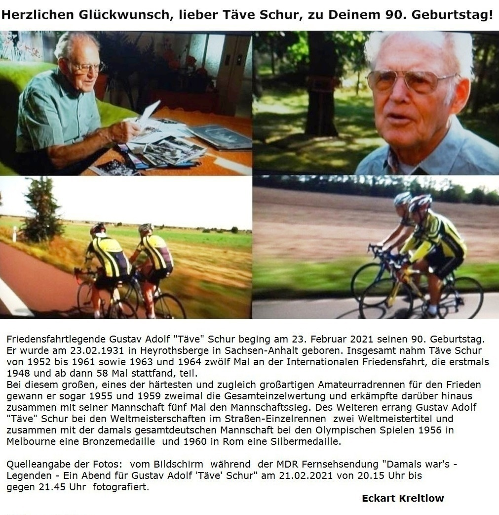 Herzlichen Glückwunsch, lieber Täve Schur, zu Deinem 90. Geburtstag! - Friedensfahrtlegende Gustav Adolf 'Täve' Schur beging am 23. Februar 2021 seinen 90. Geburtstag. Er wurde am 23.02.1931 in Heyrothsberge in Sachsen-Anhalt geboren. Insgesamt nahm Täve Schur von 1952 bis 1961 sowie 1963 und 1964 zwölf Mal an der Internationalen Friedensfahrt, die erstmals 1948 und ab dann 58 Mal stattfand, teil. Davon gewann er bei diesem großen und zugleich großartigen Amateurradrennen für den Frieden sogar 1955 und 1959 zweimal die Gesamteinzelwertung und erkämpfte darüber hinaus zusammen mit seiner Mannschaft fünf Mal den Mannschaftssieg. Des Weiteren errang Gustav Adolf 'Täve' Schur bei den Weltmeisterschaften im Straßen-Einzelrennen  zwei Weltmeistertitel und zusammen mit der damals gesamtdeutschen Mannschaft bei den Olympischen Spielen 1956 in Melbourne eine Bronzemedaille  und 1960 in Rom eine Silbermedaille. - Quelle der Fotos: fotografiert vom Bildschirm  während  der MDR Fernsehsendung 'Damals war's - Legenden - Ein Abend für Gustav Adolf 'Täve' Schur am 21.02.2021 von 20.15 Uhr bis gegen 21.45 Uhr. - Eckart Kreitlow -  Link zum Video: https://www.mdr.de/video/mdr-videos/reportagen-dokus/video-legenden-taeve-schur-ad-102.html