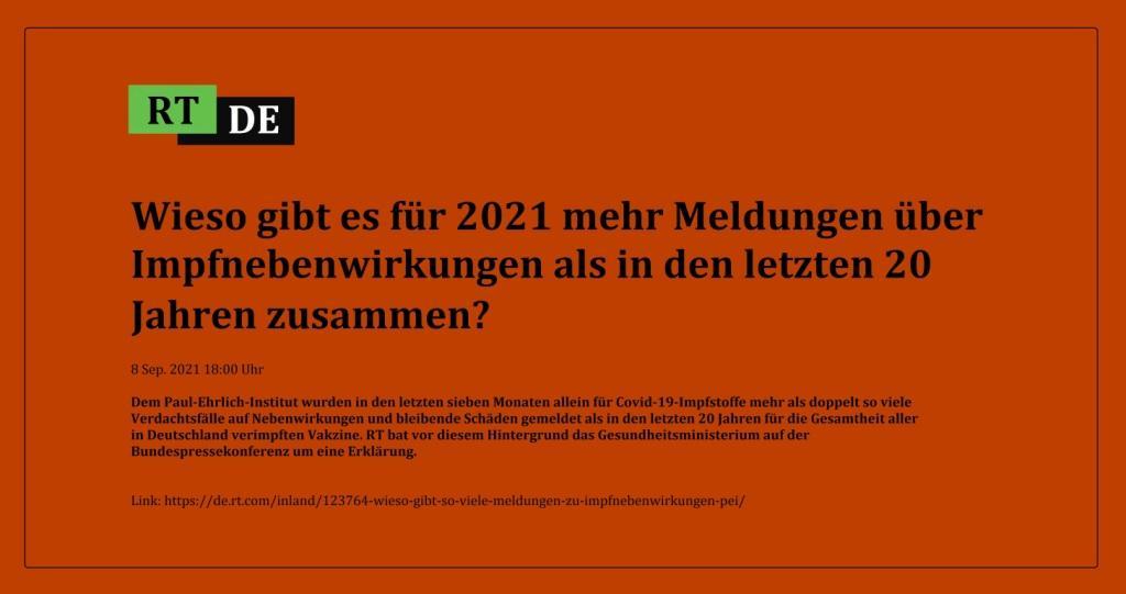 Wieso gibt es für 2021 mehr Meldungen über Impfnebenwirkungen als in den letzten 20 Jahren zusammen? - Dem Paul-Ehrlich-Institut wurden in den letzten sieben Monaten allein für Covid-19-Impfstoffe mehr als doppelt so viele Verdachtsfälle auf Nebenwirkungen und bleibende Schäden gemeldet als in den letzten 20 Jahren für die Gesamtheit aller in Deutschland verimpften Vakzine. RT bat vor diesem Hintergrund das Gesundheitsministerium auf der Bundespressekonferenz um eine Erklärung. -  RT DE - 18 Sep. 2021 18:00 Uhr - Link: https://de.rt.com/inland/123764-wieso-gibt-so-viele-meldungen-zu-impfnebenwirkungen-pei/