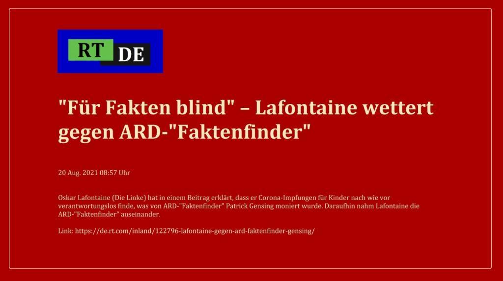 'Für Fakten blind' – Lafontaine wettert gegen ARD-'Faktenfinder' - Oskar Lafontaine (Die Linke) hat in einem Beitrag erklärt, dass er Corona-Impfungen für Kinder nach wie vor verantwortungslos finde, was von ARD-'Faktenfinder' Patrick Gensing moniert wurde. Daraufhin nahm Lafontaine die ARD-'Faktenfinder' auseinander. -  RT DE - 20 Aug. 2021 08:57 Uhr - Link: https://de.rt.com/inland/122796-lafontaine-gegen-ard-faktenfinder-gensing/