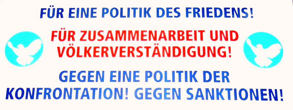 F�R EINE POLITIK DES FRIEDENS!  F�R ZUSAMMENARBEIT UND V�LKERVERST�NDIGUNG!  GEGEN EINE POLITIK DER KONFRONTATION!  GEGEN SANKTIONEN!