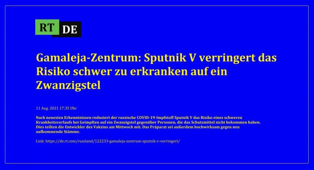 Gamaleja-Zentrum: Sputnik V verringert das Risiko schwer zu erkranken auf ein Zwanzigstel - Nach neuesten Erkenntnissen reduziert der russische COVID-19-Impfstoff Sputnik V das Risiko eines schweren Krankheitsverlaufs bei Geimpften auf ein Zwanzigstel gegenüber Personen, die das Schutzmittel nicht bekommen haben. Dies teilten die Entwickler des Vakzins am Mittwoch mit. Das Präparat sei außerdem hochwirksam gegen neu aufkommende Stämme. -  RT DE - 11 Aug. 2021 17:35 Uhr - Link: https://de.rt.com/russland/122233-gamaleja-zentrum-sputnik-v-verringert/