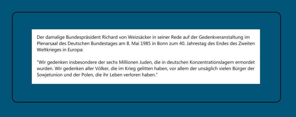 Gedenkveranstaltung im Plenarsaal des Deutschen Bundestages zum 40. Jahrestag des Endes des Zweiten Weltkrieges in Europa - Aus der Rede des Bundespräsidenten Richard von Weizsäcker am 8. Mai 1985 in Bonn: 'Wir gedenken insbesondere der sechs Millionen Juden, die in deutschen Konzentrationslagern ermordet wurden. Wir gedenken aller Völker, die im Krieg gelitten haben, vor allem der unsäglich vielen Bürger der Sowjetunion und der Polen, die ihr Leben verloren haben.'
