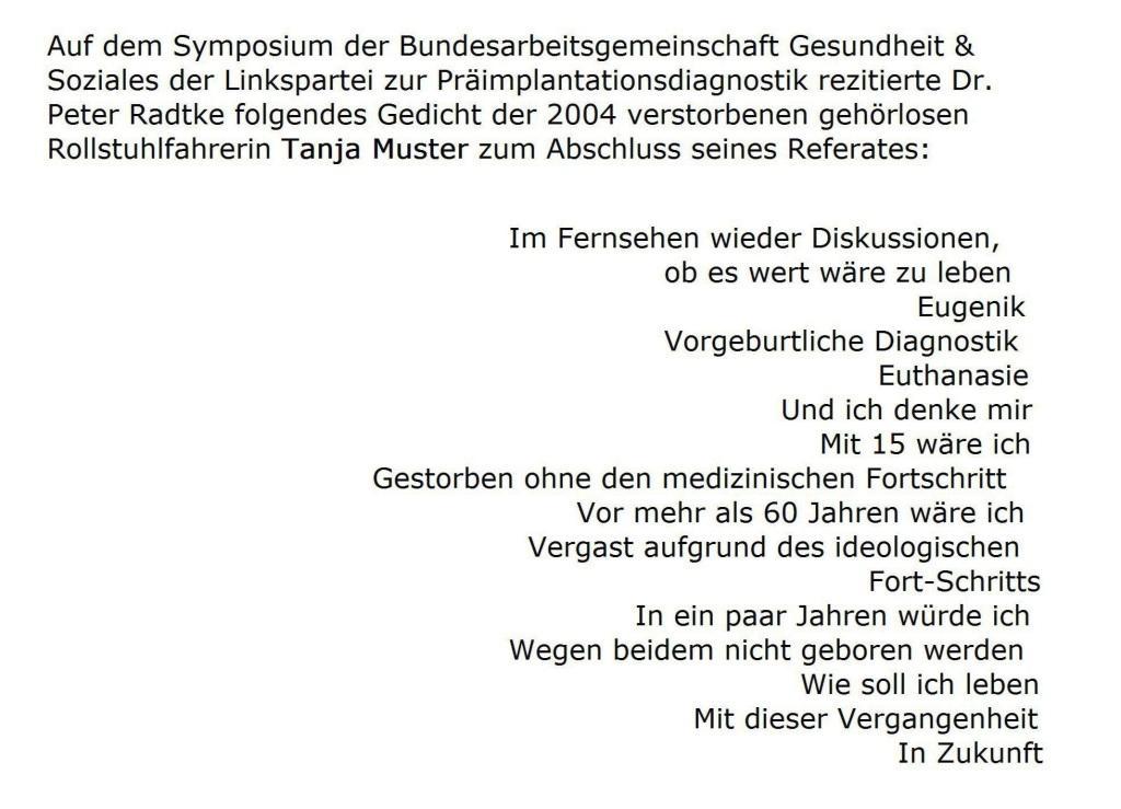 Zum Abschluss seines Referates rezitierte Dr. Peter Radtke beim Symposium zur Präimplantationsdiagnostik 2011 der Bundesarbeitsgemeinschaft Gesundheit und Soziales der Linkspartei ein Gedicht der 2004 verstorbenen gehörlosen Rollstuhlfahrerin Tanja Muster.