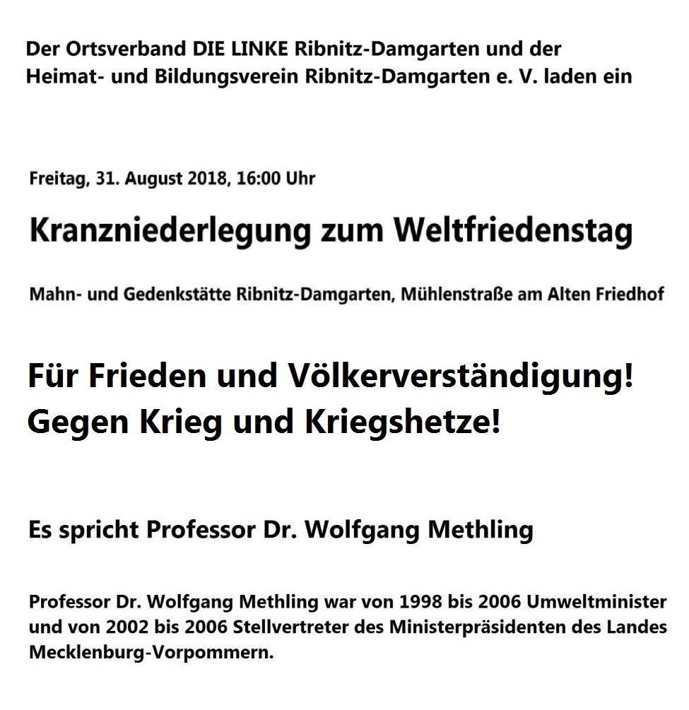 Gemeinsame Veranstaltung des Ortsverbandes DIE LINKE Ribnitz-Damgarten und des Heimat- Und Bildungsvereins Ribnitz-Damgarten e. V. - Für Frieden und Völkerverständigung! Gegen Krieg und Kriegshetze! Kranzniederlegung zum Weltfriedenstag am 31. August 2018 um 16 Uhr in Ribnitz-Damgarten, Mahn- und Gedenkstätte Mühlenstraße am Alten Friedhof. Es spricht Professor Dr. Wolfgang Methling, ehemaliger Umweltminister und ehemaliger stellvertretender Ministerpräsident von Mecklenburg-Vorpommern.