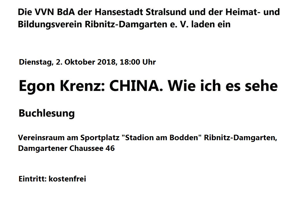 Die VVN BdA der Hansestadt Stralsund und der Heimat- und Bildungsverein Ribnitz-Damgarten e. V. laden ein zur Buchlesung mit Egon Krenz zu seinem neuesten Buch 'CHINA. Wie ich es sehe.' - Gemeinsame Veranstaltung der VVN BdA der Hansestadt Stralsund und des Heimat- und Bildungsvereins Ribnitz-Damgarten e. V. am 2. Oktober 2018 um 18:00 Uhr im Vereinsraum am Sportplatz 'Stadion am Bodden' Ribnitz-Damgarten, Damgartener Chaussee 46 -  Eintritt: kostenfrei