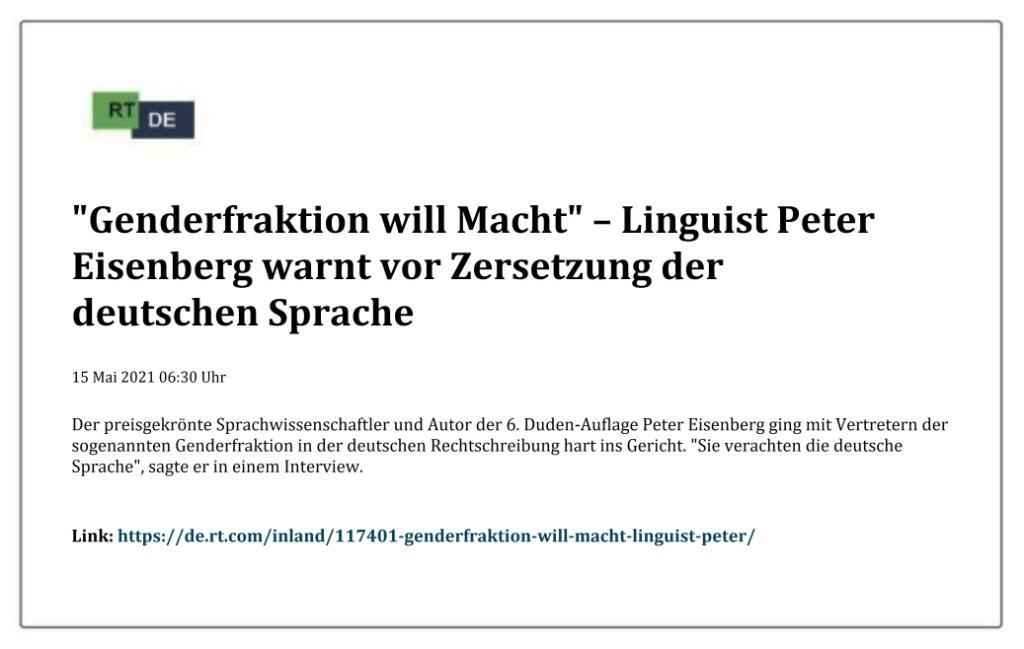 'Genderfraktion will Macht' – Linguist Peter Eisenberg warnt vor Zersetzung der deutschen Sprache -  RT DE - 15 Mai 2021 06:30 Uhr - Link: https://de.rt.com/inland/117401-genderfraktion-will-macht-linguist-peter/