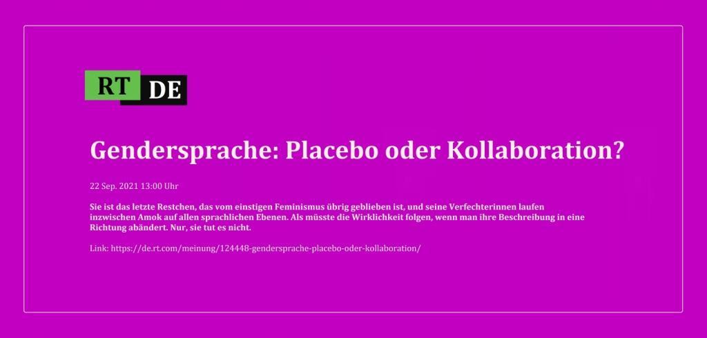 Gendersprache: Placebo oder Kollaboration? - Sie ist das letzte Restchen, das vom einstigen Feminismus übrig geblieben ist, und seine Verfechterinnen laufen inzwischen Amok auf allen sprachlichen Ebenen. Als müsste die Wirklichkeit folgen, wenn man ihre Beschreibung in eine Richtung abändert. Nur, sie tut es nicht. -  RT DE - 22 Sep. 2021 13:00 Uhr - Link: https://de.rt.com/meinung/124448-gendersprache-placebo-oder-kollaboration/