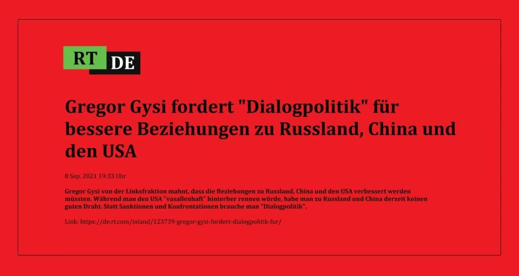 Gregor Gysi fordert 'Dialogpolitik' für bessere Beziehungen zu Russland, China und den USA - Gregor Gysi von der Linksfraktion mahnt, dass die Beziehungen zu Russland, China und den USA verbessert werden müssten. Während man den USA 'vasallenhaft' hinterher rennen würde, habe man zu Russland und China derzeit keinen guten Draht. Statt Sanktionen und Konfrontationen brauche man 'Dialogpolitik'. -  RT DE - 8 Sep. 2021 19:33 Uhr - Link: https://de.rt.com/inland/123739-gregor-gysi-fordert-dialogpolitik-fur/