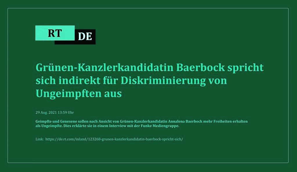 Grünen-Kanzlerkandidatin Baerbock spricht sich indirekt für Diskriminierung von Ungeimpften aus - Geimpfte und Genesene sollen nach Ansicht von Grünen-Kanzlerkandidatin Annalena Baerbock mehr Freiheiten erhalten als Ungeimpfte. Dies erklärte sie in einem Interview mit der Funke Mediengruppe. -  RT DE - 29 Aug. 2021 13:59 Uhr - Link: https://de.rt.com/inland/123268-grunen-kanzlerkandidatin-baerbock-spricht-sich/