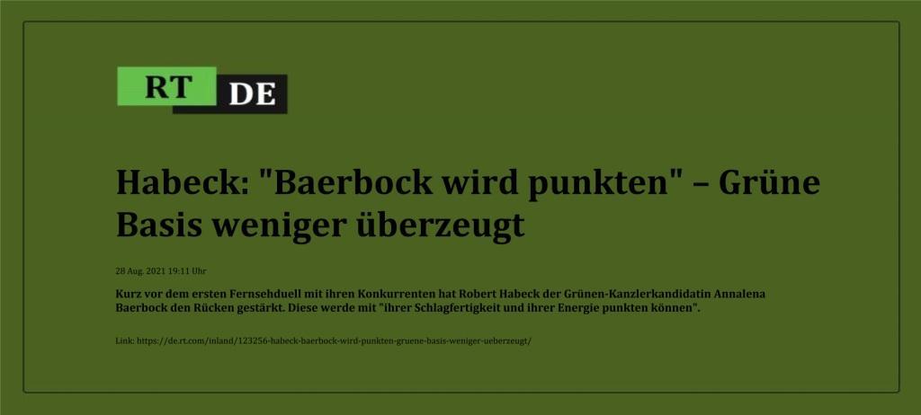 Habeck: 'Baerbock wird punkten' – Grüne Basis weniger überzeugt - Kurz vor dem ersten Fernsehduell mit ihren Konkurrenten hat Robert Habeck der Grünen-Kanzlerkandidatin Annalena Baerbock den Rücken gestärkt. Diese werde mit 'ihrer Schlagfertigkeit und ihrer Energie punkten können'.  -  RT DE - 28 Aug. 2021 19:11 Uhr  - Link: https://de.rt.com/inland/123256-habeck-baerbock-wird-punkten-gruene-basis-weniger-ueberzeugt/