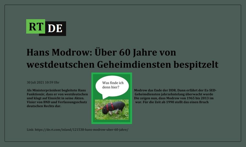 Hans Modrow: Über 60 Jahre von westdeutschen Geheimdiensten bespitzelt - Als Ministerpräsident begleitete Hans Modrow das Ende der DDR. Dann erfährt der Ex-SED-Funktionär, dass er von westdeutschen Geheimdiensten jahrzehntelang überwacht wurde und klagt auf Einsicht in seine Akten. Die zeigen nun, dass Modrow von 1965 bis 2013 im Visier von BND und Verfassungsschutz war. Für die Zeit ab 1990 stellt das einen Bruch deutschen Rechts dar.  -  RT DE - 30 Juli 2021 10:59 Uhr  - Link: https://de.rt.com/inland/121538-hans-modrow-uber-60-jahre/