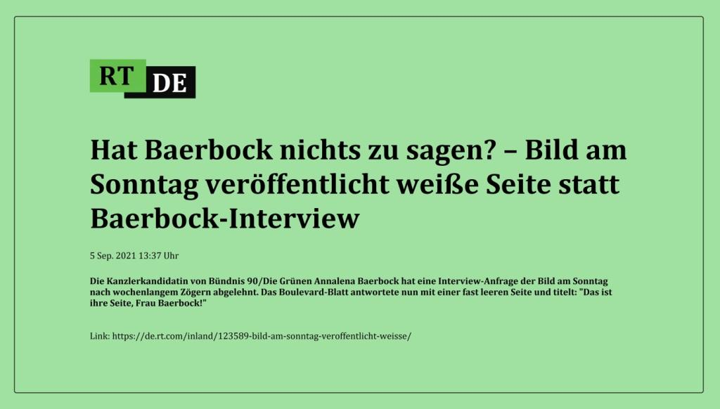 Hat Baerbock nichts zu sagen? – Bild am Sonntag veröffentlicht weiße Seite statt Baerbock-Interview - Die Kanzlerkandidatin von Bündnis 90/Die Grünen Annalena Baerbock hat eine Interview-Anfrage der Bild am Sonntag nach wochenlangem Zögern abgelehnt. Das Boulevard-Blatt antwortete nun mit einer fast leeren Seite und titelt: 'Das ist ihre Seite, Frau Baerbock!'  -  RT DE - 5 Sep. 2021 13:37 Uhr  - Link: https://de.rt.com/inland/123589-bild-am-sonntag-veroffentlicht-weisse/