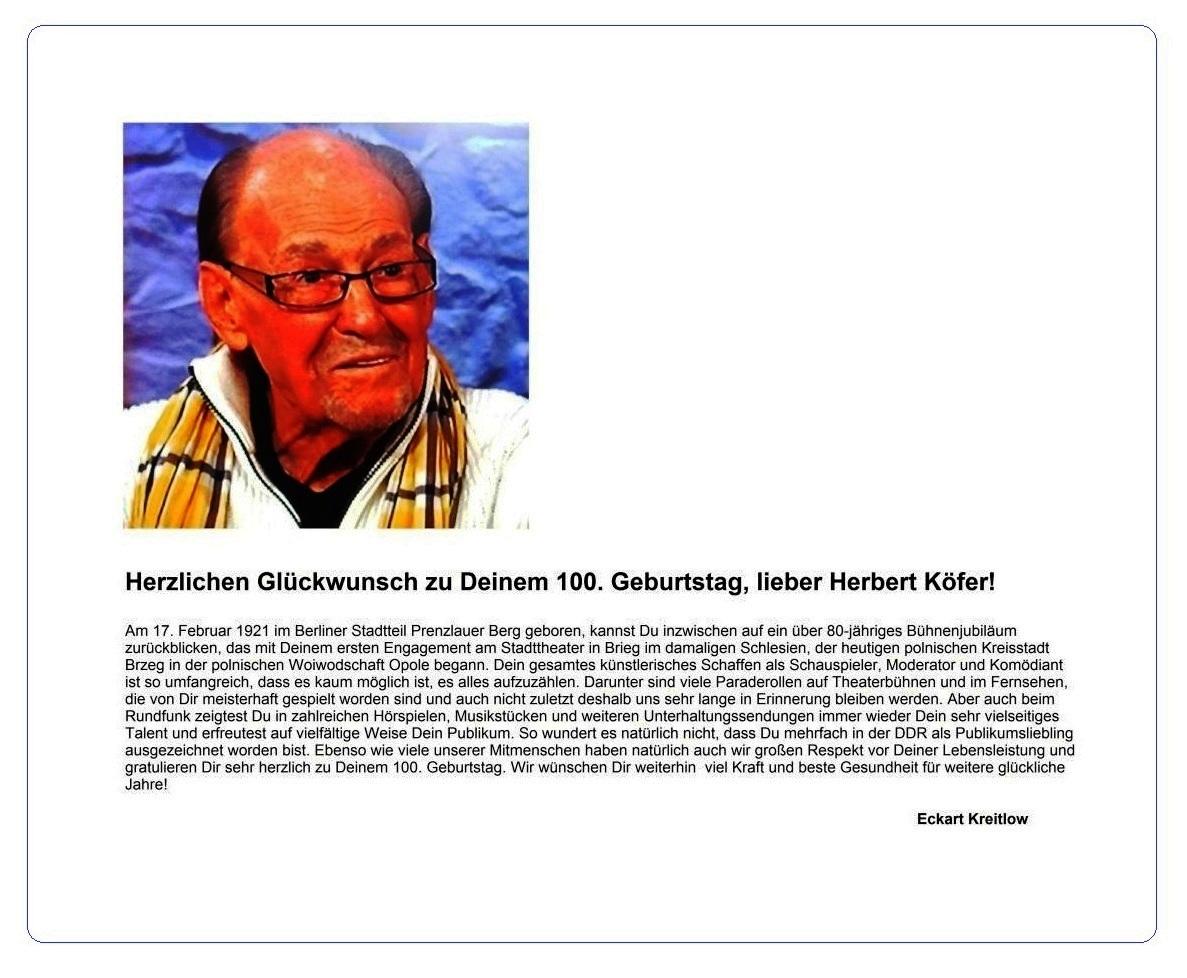 Herzlichen Glückwunsch zum 100. Geburtstag, lieber Herbert Köfer! - Herbert Köfer wurde am 17. Februar 1921 im Berliner Stadtteil Prenzlauer Berg geboren und kann inzwischen auf ein über 80-jähriges Bühnenjubiläum zurückblicken. Sein gesamtes künstlerisches Schaffen ist so umfangreich, dass es kaum möglich ist, es alles aufzuzählen. Ebenso wie viele unserer Mitmenschen haben natürlich auch wir großen Respekt vor Deiner Lebensleistung und gratulieren Dir sehr herzlich zu Deinem 100. Geburtstag - 17.02.2021 - Eckart Kreitlow - Ostsee-Rundschau.de
