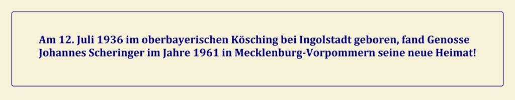 Am 12. Juli 1936 im oberbayerischen Kösching bei Ingolstadt geboren, fand Genosse Johannes Scheringer im Jahre 1961 in Mecklenburg-Vorpommern seine neue Heimat! - Unseren allerherzlichsten Glückwunsch, lieber Genosse Johannes Scheringer, nachträglich zu Deinem 85. Geburtstag!