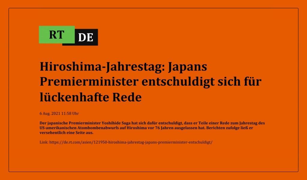 Hiroshima-Jahrestag: Japans Premierminister entschuldigt sich für lückenhafte Rede - Der japanische Premierminister Yoshihide Suga hat sich dafür entschuldigt, dass er Teile einer Rede zum Jahrestag des US-amerikanischen Atombombenabwurfs auf Hiroshima vor 76 Jahren ausgelassen hat. Berichten zufolge ließ er versehentlich eine Seite aus. -  RT DE - 6 Aug. 2021 11:58 Uhr - Link: https://de.rt.com/asien/121950-hiroshima-jahrestag-japans-premierminister-entschuldigt/