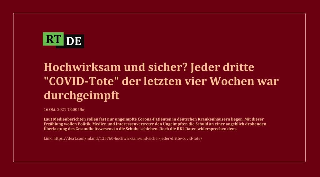 Hochwirksam und sicher? Jeder dritte 'COVID-Tote' der letzten vier Wochen war durchgeimpft - Laut Medienberichten sollen fast nur ungeimpfte Corona-Patienten in deutschen Krankenhäusern liegen. Mit dieser Erzählung wollen Politik, Medien und Interessenvertreter den Ungeimpften die Schuld an einer angeblich drohenden Überlastung des Gesundheitswesens in die Schuhe schieben. Doch die RKI-Daten widersprechen dem. - RT DE - 16 Okt. 2021 18:00 Uhr - Link:https://de.rt.com/inland/125760-hochwirksam-und-sicher-jeder-dritte-covid-tote/