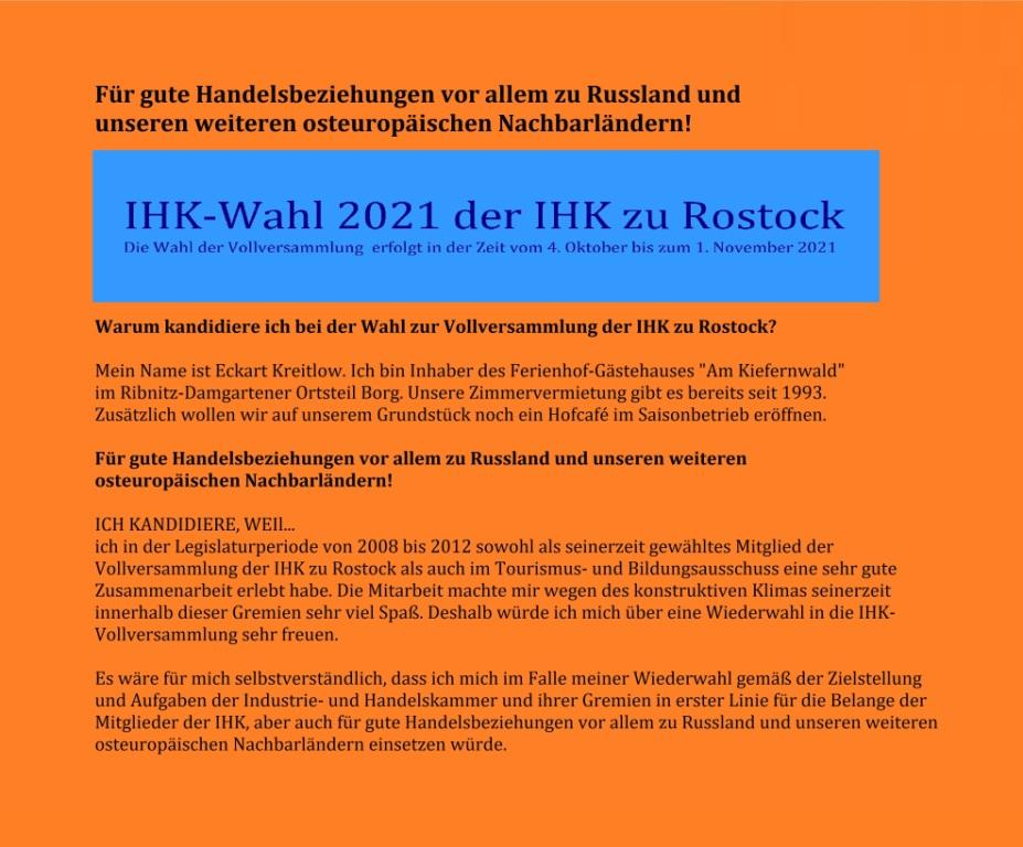 IHK zu Rostock - IHK-Wahl 2021 vom 4.Oktober bis 1. November 2021 - Eckart Kreitlow - Ferienhof-Gästehaus 'Am Kiefernwald' - Zimmervermietung seit 1993 | Inhaber - Für gute Handelsbeziehungen vor allem zu Russland und unseren weiteren osteuropäischen Nachbarländern! - Ich kandidiere, weil... ich in der Legislaturperiode von 2008 bis 2012 sowohl als seinerzeit gewähltes Mitglied der Vollversammlung der IHK zu Rostock als auch im Tourismus- und Bildungsausschuss eine sehr gute Zusammenarbeit erlebt habe. Die Mitarbeit machte mir wegen des konstruktiven Klimas seinerzeit innerhalb dieser Gremien sehr viel Spaß. Deshalb würde ich mich über eine Wiederwahl in die IHK-Vollversammlung sehr freuen.  Es wäre für mich selbstverständlich, dass ich mich im Falle meiner Wiederwahl gemäß der Zielstellung und Aufgaben der Industrie- und Handelskammer und ihrer Gremien in erster Linie für die Belange der Mitglieder der IHK, aber auch für gute Handelsbeziehungen vor allem zu Russland und unseren weiteren osteuropäischen Nachbarländern einsetzen würde.
