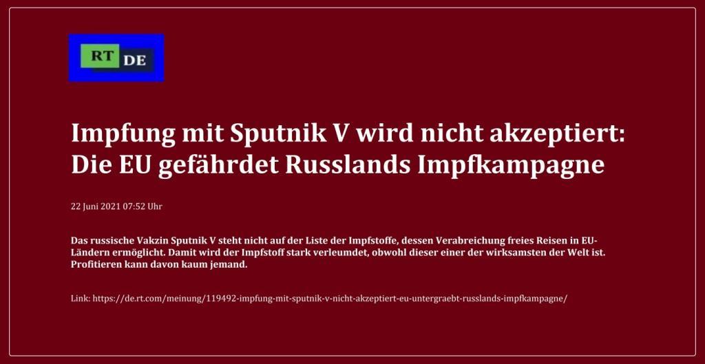 Impfung mit Sputnik V wird nicht akzeptiert: Die EU gefährdet Russlands Impfkampagne - Das russische Vakzin Sputnik V steht nicht auf der Liste der Impfstoffe, dessen Verabreichung freies Reisen in EU-Ländern ermöglicht. Damit wird der Impfstoff stark verleumdet, obwohl dieser einer der wirksamsten der Welt ist. Profitieren kann davon kaum jemand. -  RT DE - 22 Juni 2021 07:52 Uhr - Link: https://de.rt.com/meinung/119492-impfung-mit-sputnik-v-nicht-akzeptiert-eu-untergraebt-russlands-impfkampagne/
