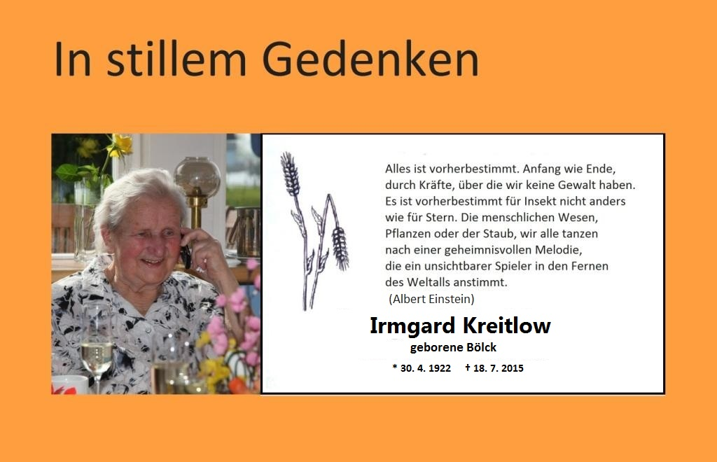 In stillem Gedenken an unsere Mutter Irmgard Kreitlow, geborene Bölck - geborean am 30. April 1922 in Huldashof, Kreis Cammin in Pommern - gestorben am 18. Juli 2015 in Ribnitz-Damgarten.