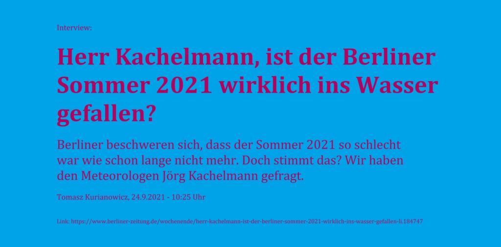 Interview: Herr Kachelmann, ist der Berliner Sommer 2021 wirklich ins Wasser gefallen? - Berliner beschweren sich, dass der Sommer 2021 so schlecht war wie schon lange nicht mehr. Doch stimmt das? Wir haben den Meteorologen Jörg Kachelmann gefragt. - Tomasz Kurianowicz, 24.9.2021 - 10:25 Uhr - Berliner Zeitung - Link: https://www.berliner-zeitung.de/wochenende/herr-kachelmann-ist-der-berliner-sommer-2021-wirklich-ins-wasser-gefallen-li.184747
