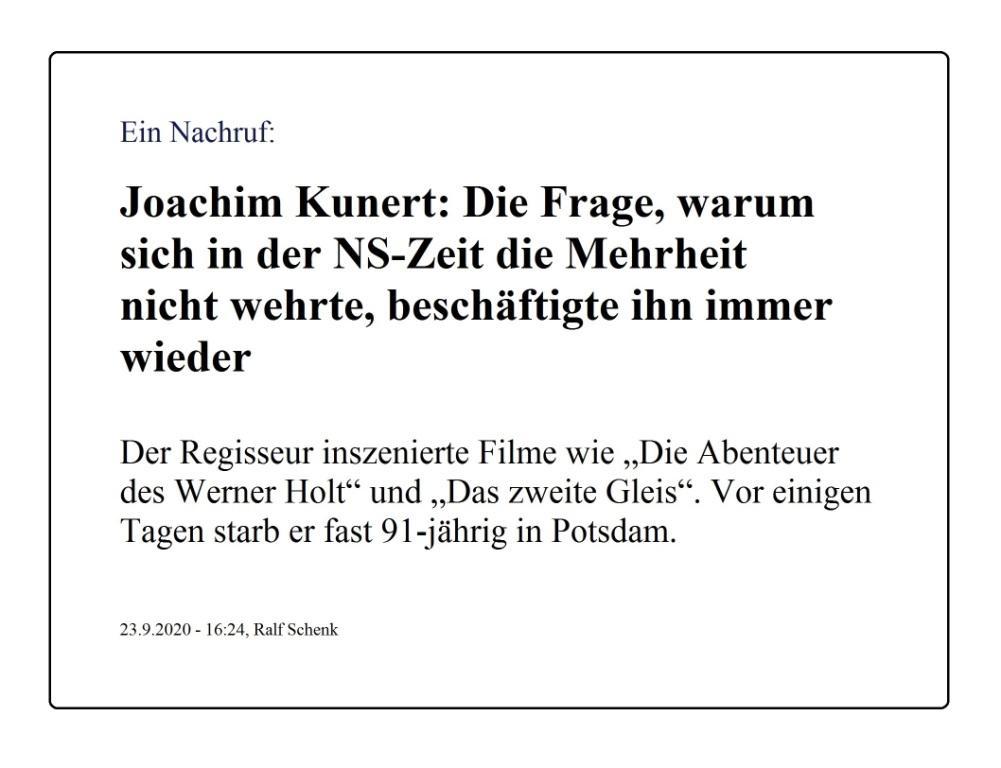 Nachruf: Joachim Kunert: Die Frage, warum sich in der NS-Zeit die Mehrheit nicht wehrte, beschäftigte ihn immer wieder - Der Regisseur inszenierte Filme wie 'Die Abenteuer des Werner Holt' und 'Das zweite Gleis'. Vor einigen Tagen starb er fast 91-jährig in Potsdam. - Von Ralf Schenk - Berliner Zeitung - 23.09.2020