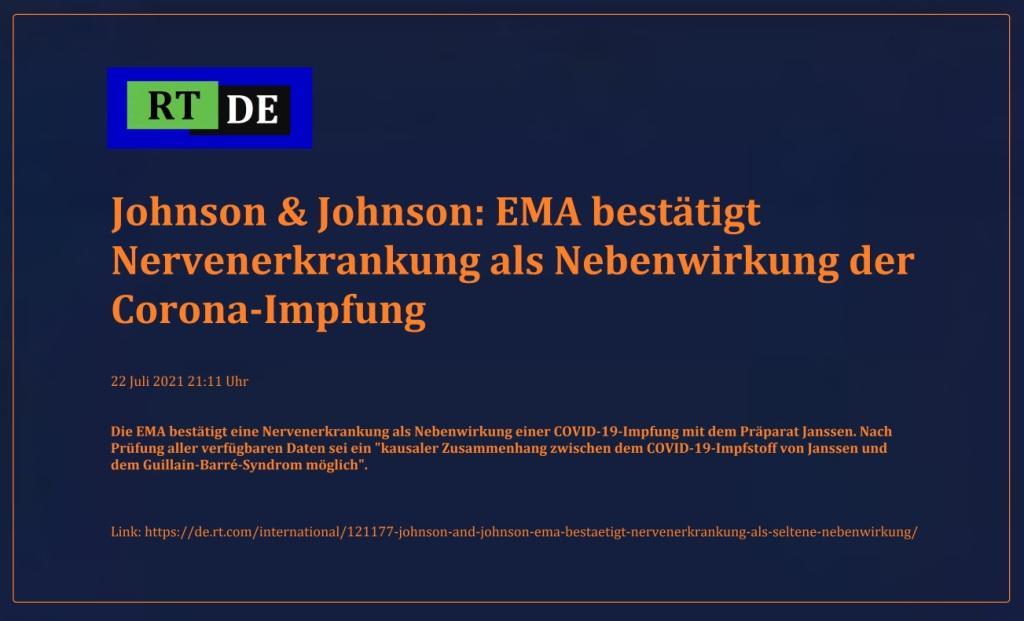 Johnson & Johnson: EMA bestätigt Nervenerkrankung als Nebenwirkung der Corona-Impfung - Die EMA bestätigt eine Nervenerkrankung als Nebenwirkung einer COVID-19-Impfung mit dem Präparat Janssen. Nach Prüfung aller verfügbaren Daten sei ein 'kausaler Zusammenhang zwischen dem COVID-19-Impfstoff von Janssen und dem Guillain-Barré-Syndrom möglich'.  -  RT DE - 22 Juli 2021 21:11 Uhr - Link: https://de.rt.com/international/121177-johnson-and-johnson-ema-bestaetigt-nervenerkrankung-als-seltene-nebenwirkung/
