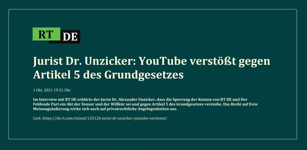Jurist Dr. Unzicker: YouTube verstößt gegen Artikel 5 des Grundgesetzes - Im Interview mit RT DE erklärte der Jurist Dr. Alexander Unzicker, dass die Sperrung der Konten von RT DE und Der Fehlende Part ein Akt der Zensur und der Willkür sei und gegen Artikel 5 des Grundgesetzes verstoße. Das Recht auf freie Meinungsäußerung wirke sich auch auf privatrechtliche Angelegenheiten aus.  -  RT DE - 1 Okt. 2021 19:31 Uhr - Link: https://de.rt.com/inland/125126-jurist-dr-unzicker-youtube-verstosst/