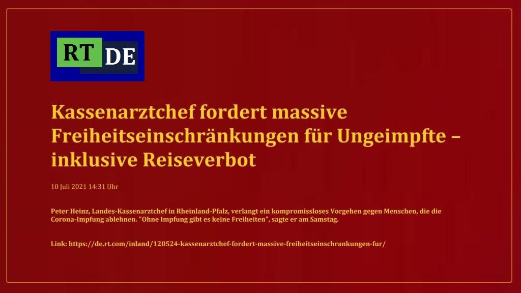 Kassenarztchef fordert massive Freiheitseinschränkungen für Ungeimpfte – inklusive Reiseverbot - Peter Heinz, Landes-Kassenarztchef in Rheinland-Pfalz, verlangt ein kompromissloses Vorgehen gegen Menschen, die die Corona-Impfung ablehnen. 'Ohne Impfung gibt es keine Freiheiten', sagte er am Samstag.  -  RT DE - 10 Juli 2021 14:31 Uhr - Link: https://de.rt.com/inland/120524-kassenarztchef-fordert-massive-freiheitseinschrankungen-fur/