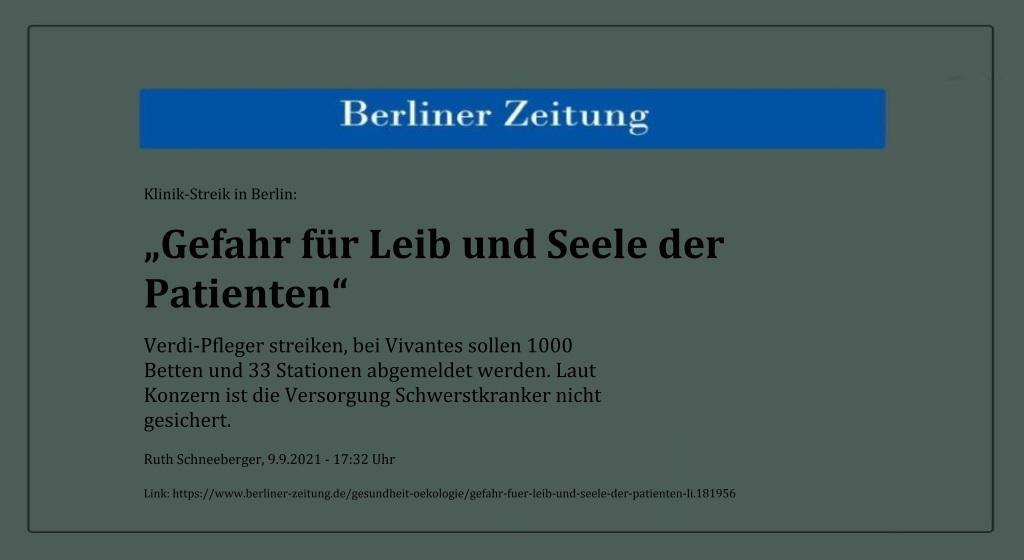 Klinik-Streik in Berlin: 'Gefahr für Leib und Seele der Patienten' - Verdi-Pfleger streiken, bei Vivantes sollen 1000 Betten und 33 Stationen abgemeldet werden. Laut Konzern ist die Versorgung Schwerstkranker nicht gesichert. - Ruth Schneeberger, 9.9.2021 - 17:32 Uhr - Berliner Zeitung - Link: https://www.berliner-zeitung.de/gesundheit-oekologie/gefahr-fuer-leib-und-seele-der-patienten-li.181956