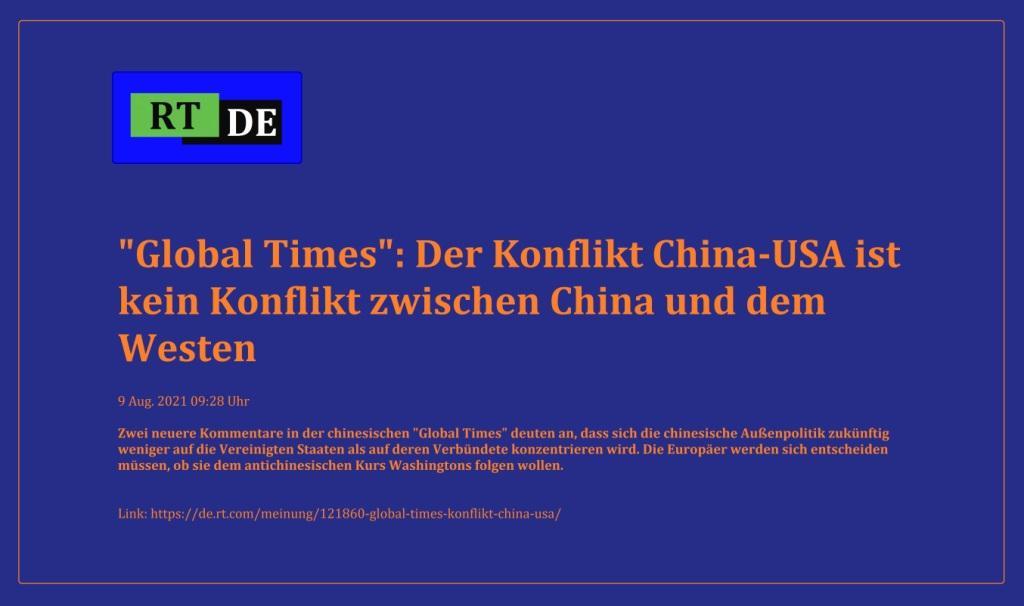 'Global Times': Der Konflikt China-USA ist kein Konflikt zwischen China und dem Westen - Zwei neuere Kommentare in der chinesischen 'Global Times' deuten an, dass sich die chinesische Außenpolitik zukünftig weniger auf die Vereinigten Staaten als auf deren Verbündete konzentrieren wird. Die Europäer werden sich entscheiden müssen, ob sie dem antichinesischen Kurs Washingtons folgen wollen. -  RT DE - 9 Aug. 2021 09:28 Uhr - Link: https://de.rt.com/meinung/121860-global-times-konflikt-china-usa/