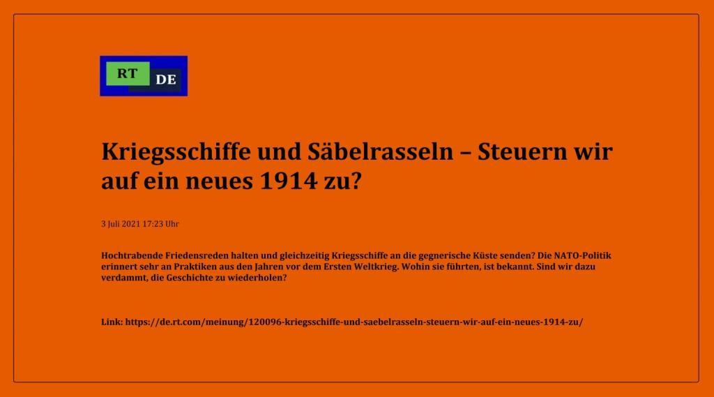 Kriegsschiffe und Säbelrasseln – Steuern wir auf ein neues 1914 zu? - Hochtrabende Friedensreden halten und gleichzeitig Kriegsschiffe an die gegnerische Küste senden? Die NATO-Politik erinnert sehr an Praktiken aus den Jahren vor dem Ersten Weltkrieg. Wohin sie führten, ist bekannt. Sind wir dazu verdammt, die Geschichte zu wiederholen?  -  RT DE - 3 Juli 2021 17:23 Uhr - Link: https://de.rt.com/meinung/120096-kriegsschiffe-und-saebelrasseln-steuern-wir-auf-ein-neues-1914-zu/