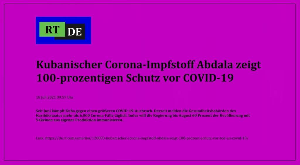 Kubanischer Corona-Impfstoff Abdala zeigt 100-prozentigen Schutz vor COVID-19 - Seit Juni kämpft Kuba gegen einen größeren COVID-19-Ausbruch. Derzeit melden die Gesundheitsbehörden des Karibikstaates mehr als 6.000 Corona-Fälle täglich. Indes will die Regierung bis August 60 Prozent der Bevölkerung mit Vakzinen aus eigener Produktion immunisieren. -  RT DE - 18 Juli 2021 09:57 Uhr - Link: https://de.rt.com/amerika/120893-kubanischer-corona-impfstoff-abdala-zeigt-100-prozent-schutz-vor-tod-an-covid-19/