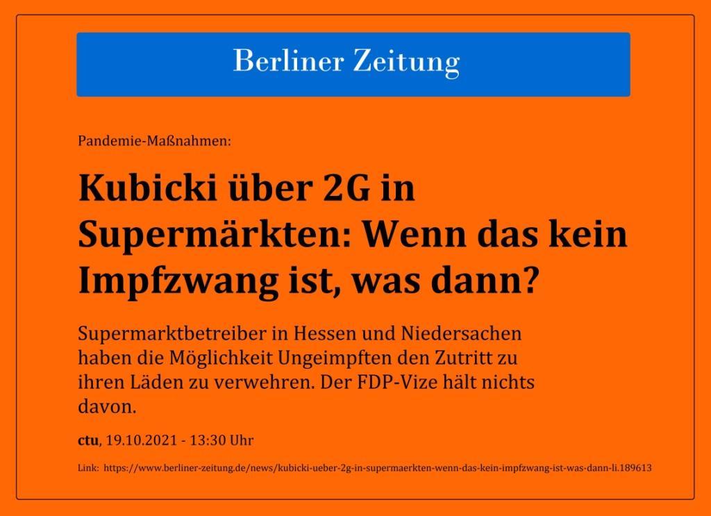 Pandemie-Maßnahmen: Kubicki über 2G in Supermärkten: Wenn das kein Impfzwang ist, was dann? - Supermarktbetreiber in Hessen und Niedersachen haben die Möglichkeit Ungeimpften den Zutritt zu ihren Läden zu verwehren. Der FDP-Vize hält nichts davon. - ctu, 19.10.2021 - 13:30 Uhr - Berliner Zeitung - Link: https://www.berliner-zeitung.de/news/kubicki-ueber-2g-in-supermaerkten-wenn-das-kein-impfzwang-ist-was-dann-li.189613