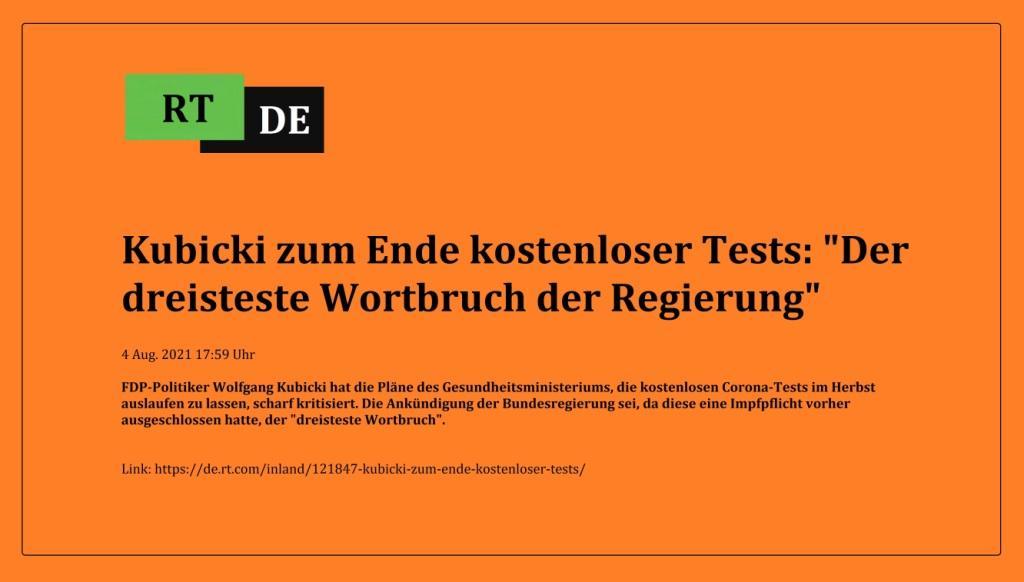 Kubicki zum Ende kostenloser Tests: 'Der dreisteste Wortbruch der Regierung' - FDP-Politiker Wolfgang Kubicki hat die Pläne des Gesundheitsministeriums, die kostenlosen Corona-Tests im Herbst auslaufen zu lassen, scharf kritisiert. Die Ankündigung der Bundesregierung sei, da diese eine Impfpflicht vorher ausgeschlossen hatte, der 'dreisteste Wortbruch'. -  RT DE - 4 Aug. 2021 17:59 Uhr - Link: https://de.rt.com/inland/121847-kubicki-zum-ende-kostenloser-tests/